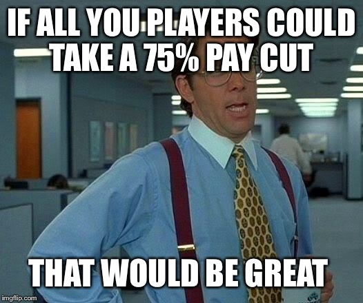 That Would Be Great Meme | IF ALL YOU PLAYERS COULD TAKE A 75% PAY CUT THAT WOULD BE GREAT | image tagged in memes,that would be great | made w/ Imgflip meme maker