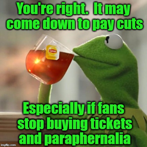 But Thats None Of My Business Meme | You're right.  It may come down to pay cuts Especially if fans stop buying tickets and paraphernalia | image tagged in memes,but thats none of my business,kermit the frog | made w/ Imgflip meme maker