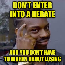 DON'T ENTER INTO A DEBATE AND YOU DON'T HAVE TO WORRY ABOUT LOSING | made w/ Imgflip meme maker