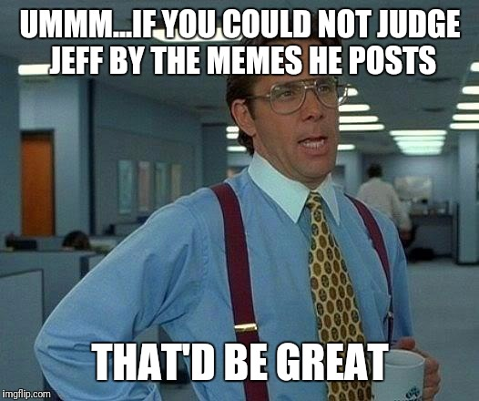 mmm.k.? | UMMM...IF YOU COULD NOT JUDGE JEFF BY THE MEMES HE POSTS THAT'D BE GREAT | image tagged in memes,that would be great | made w/ Imgflip meme maker