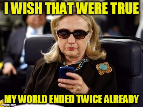 I WISH THAT WERE TRUE MY WORLD ENDED TWICE ALREADY | image tagged in hillary | made w/ Imgflip meme maker
