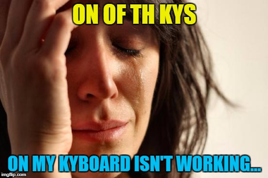 An oldi but a goodi... :) |  ON OF TH KYS; ON MY KYBOARD ISN'T WORKING... | image tagged in memes,first world problems,e's are good,typing,keyboard | made w/ Imgflip meme maker