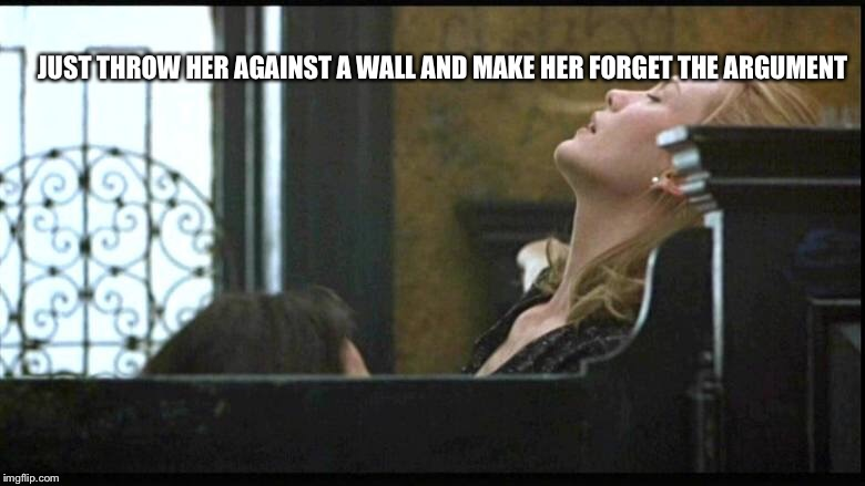 JUST THROW HER AGAINST A WALL AND MAKE HER FORGET THE ARGUMENT | made w/ Imgflip meme maker