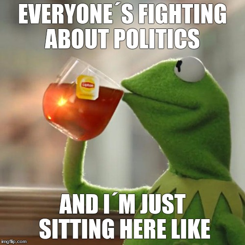 But Thats None Of My Business | EVERYONE´S FIGHTING ABOUT POLITICS AND I´M JUST SITTING HERE LIKE | image tagged in memes,but thats none of my business,kermit the frog | made w/ Imgflip meme maker