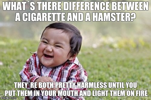 Evil Toddler | WHAT´S THERE DIFFERENCE BETWEEN A CIGARETTE AND A HAMSTER? THEY´RE BOTH PRETTY HARMLESS UNTIL YOU PUT THEM IN YOUR MOUTH AND LIGHT THEM ON F | image tagged in memes,evil toddler | made w/ Imgflip meme maker