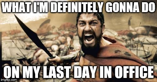 Sparta Leonidas Meme | WHAT I'M DEFINITELY GONNA DO ON MY LAST DAY IN OFFICE | image tagged in memes,sparta leonidas | made w/ Imgflip meme maker