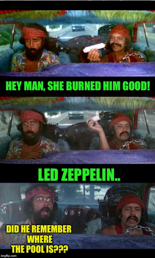 HEY MAN, SHE BURNED HIM GOOD! LED ZEPPELIN.. DID HE REMEMBER WHERE THE POOL IS??? | made w/ Imgflip meme maker