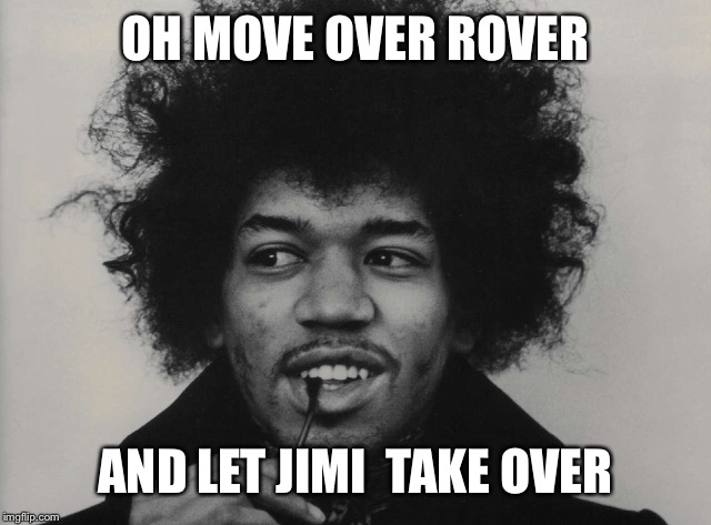 OH MOVE OVER ROVER AND LET JIMI  TAKE OVER | made w/ Imgflip meme maker