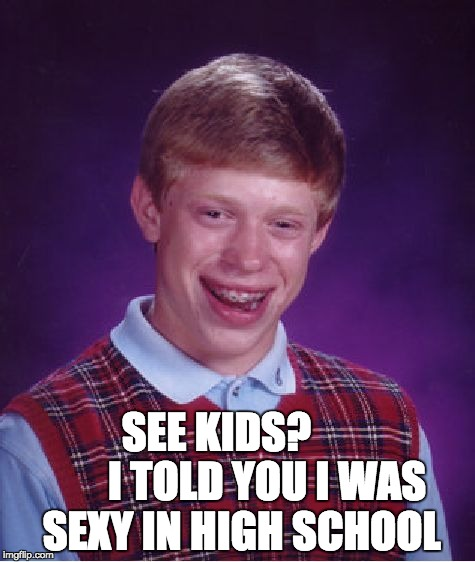 Bad Luck Brian Meme | SEE KIDS?             I TOLD YOU I WAS SEXY IN HIGH SCHOOL | image tagged in memes,bad luck brian | made w/ Imgflip meme maker