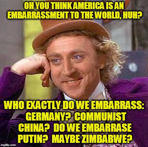 Creepy Condescending Wonka Meme | OH YOU THINK AMERICA IS AN EMBARRASSMENT TO THE WORLD, HUH? WHO EXACTLY DO WE EMBARRASS:  GERMANY?  COMMUNIST CHINA?  DO WE EMBARRASE PUTIN? | image tagged in memes,creepy condescending wonka | made w/ Imgflip meme maker
