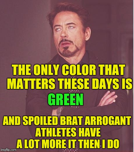 Face You Make Robert Downey Jr Meme | THE ONLY COLOR THAT MATTERS THESE DAYS IS AND SPOILED BRAT ARROGANT ATHLETES HAVE A LOT MORE IT THEN I DO GREEN | image tagged in memes,face you make robert downey jr | made w/ Imgflip meme maker