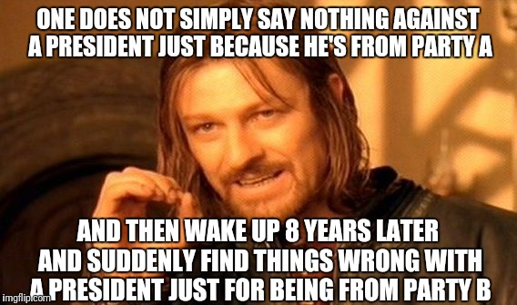 One Does Not Simply Meme |  ONE DOES NOT SIMPLY SAY NOTHING AGAINST A PRESIDENT JUST BECAUSE HE'S FROM PARTY A; AND THEN WAKE UP 8 YEARS LATER AND SUDDENLY FIND THINGS WRONG WITH A PRESIDENT JUST FOR BEING FROM PARTY B | image tagged in memes,one does not simply | made w/ Imgflip meme maker