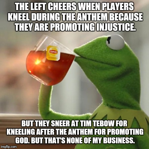 But Thats None Of My Business Meme | THE LEFT CHEERS WHEN PLAYERS KNEEL DURING THE ANTHEM BECAUSE THEY ARE PROMOTING INJUSTICE. BUT THEY SNEER AT TIM TEBOW FOR KNEELING AFTER TH | image tagged in memes,but thats none of my business,kermit the frog | made w/ Imgflip meme maker