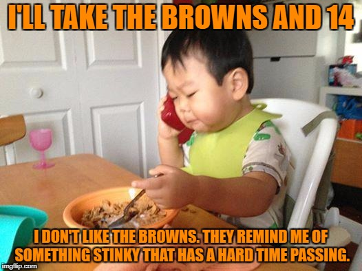 No Bullshit Business Baby Meme | I'LL TAKE THE BROWNS AND 14 I DON'T LIKE THE BROWNS. THEY REMIND ME OF SOMETHING STINKY THAT HAS A HARD TIME PASSING. | image tagged in memes,no bullshit business baby | made w/ Imgflip meme maker