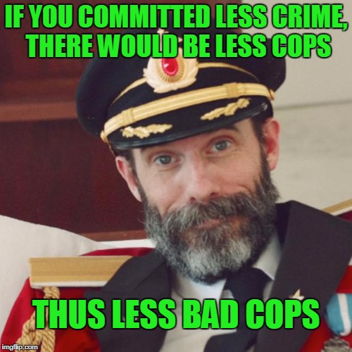 We could filter out a lot of the bad cops if we didn't need so many. | IF YOU COMMITTED LESS CRIME, THERE WOULD BE LESS COPS THUS LESS BAD COPS | image tagged in captain obvious | made w/ Imgflip meme maker