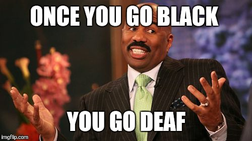 Steve Harvey Meme | ONCE YOU GO BLACK YOU GO DEAF | image tagged in memes,steve harvey | made w/ Imgflip meme maker