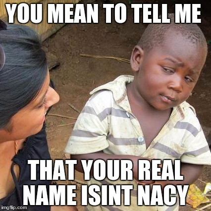 Third World Skeptical Kid Meme | YOU MEAN TO TELL ME THAT YOUR REAL NAME ISINT NACY | image tagged in memes,third world skeptical kid | made w/ Imgflip meme maker