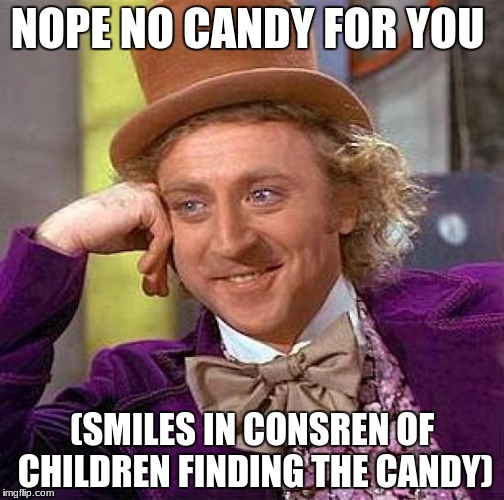 Creepy Condescending Wonka Meme | NOPE NO CANDY FOR YOU (SMILES IN CONSREN OF CHILDREN FINDING THE CANDY) | image tagged in memes,creepy condescending wonka | made w/ Imgflip meme maker