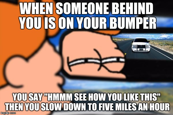 "Fry Not Sure Car Version | WHEN SOMEONE BEHIND YOU IS ON YOUR BUMPER YOU SAY ""HMMM SEE HOW YOU LIKE THIS"" THEN YOU SLOW DOWN TO FIVE MILES AN HOUR 