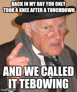 Back In My Day Meme | BACK IN MY DAY YOU ONLY TOOK A KNEE AFTER A TOUCHDOWN AND WE CALLED IT TEBOWING | image tagged in memes,back in my day | made w/ Imgflip meme maker