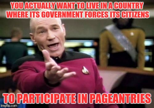 1984 is right around the corner | YOU ACTUALLY WANT TO LIVE IN A COUNTRY WHERE ITS GOVERNMENT FORCES ITS CITIZENS TO PARTICIPATE IN PAGEANTRIES | image tagged in memes,picard wtf | made w/ Imgflip meme maker