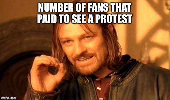 One Does Not Simply Meme | NUMBER OF FANS THAT PAID TO SEE A PROTEST | image tagged in memes,one does not simply | made w/ Imgflip meme maker