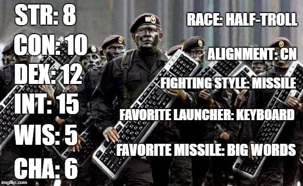 The Arch-Typical Keyboard Warrior | STR: 8 ALIGNMENT: CN CON: 10 DEX: 12 INT: 15 WIS: 5 CHA: 6 RACE: HALF-TROLL FIGHTING STYLE: MISSILE FAVORITE LAUNCHER: KEYBOARD FAVORITE MIS | image tagged in keyboard warrior,memes | made w/ Imgflip meme maker