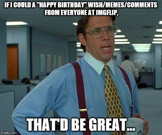 "Today's My Birthday... | IF I COULD A ""HAPPY BIRTHDAY"" WISH/MEMES/COMMENTS FROM EVERYONE AT IMGFLIP, THAT'D BE GREAT... 