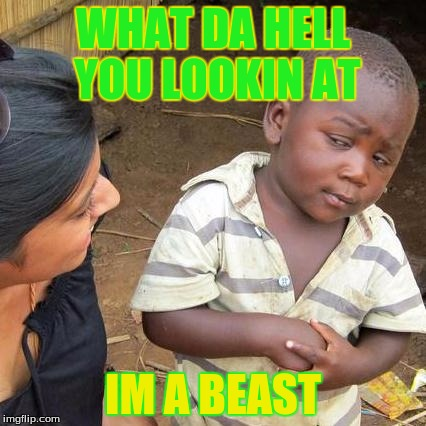 Third World Skeptical Kid Meme | WHAT DA HELL YOU LOOKIN AT IM A BEAST | image tagged in memes,third world skeptical kid | made w/ Imgflip meme maker