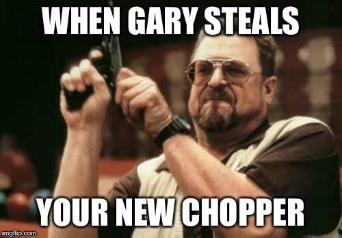 Am I The Only One Around Here Meme | WHEN GARY STEALS YOUR NEW CHOPPER | image tagged in memes,am i the only one around here | made w/ Imgflip meme maker