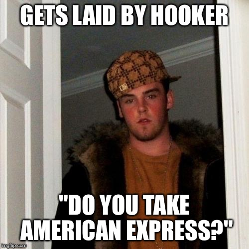 "Scumbag Steve Meme | GETS LAID BY HOOKER ""DO YOU TAKE AMERICAN EXPRESS?"" 