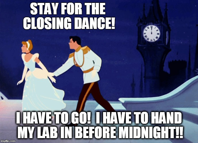 STAY FOR THE CLOSING DANCE! I HAVE TO GO!  I HAVE TO HAND MY LAB IN BEFORE MIDNIGHT!! | image tagged in cinderella | made w/ Imgflip meme maker