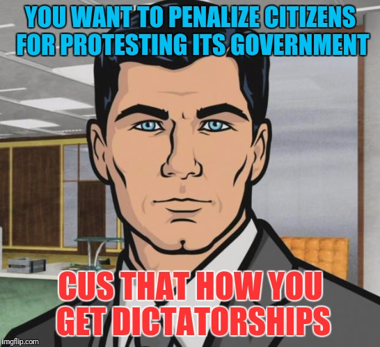 Archer Meme | YOU WANT TO PENALIZE CITIZENS FOR PROTESTING ITS GOVERNMENT CUS THAT HOW YOU GET DICTATORSHIPS | image tagged in memes,archer | made w/ Imgflip meme maker