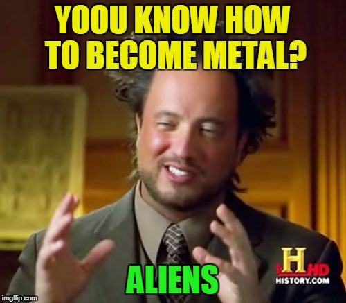 Ancient Aliens Meme | YOOU KNOW HOW TO BECOME METAL? ALIENS | image tagged in memes,ancient aliens | made w/ Imgflip meme maker