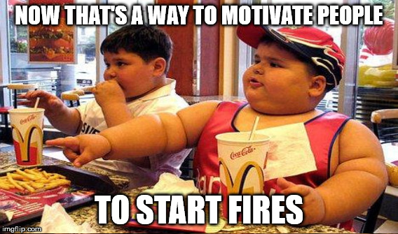NOW THAT'S A WAY TO MOTIVATE PEOPLE TO START FIRES | made w/ Imgflip meme maker