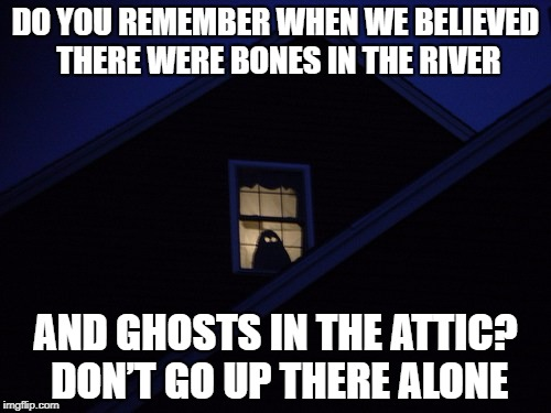 DMB Do You Remember | DO YOU REMEMBER WHEN WE BELIEVED THERE WERE BONES IN THE RIVER AND GHOSTS IN THE ATTIC? DON'T GO UP THERE ALONE | image tagged in dmb,dave matthews band,ghost,halloween,do you remember,dont go up there alone | made w/ Imgflip meme maker