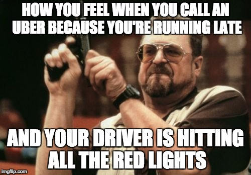 Am I The Only One Around Here Meme | HOW YOU FEEL WHEN YOU CALL AN UBER BECAUSE YOU'RE RUNNING LATE AND YOUR DRIVER IS HITTING ALL THE RED LIGHTS | image tagged in memes,am i the only one around here | made w/ Imgflip meme maker