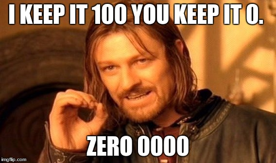 One Does Not Simply Meme | I KEEP IT 100 YOU KEEP IT 0. ZERO 0000 | image tagged in memes,one does not simply | made w/ Imgflip meme maker