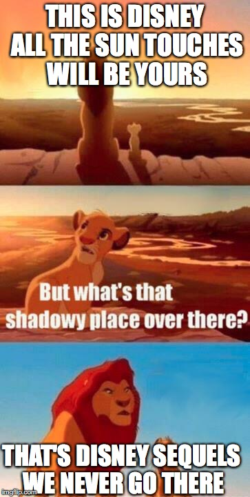 I think Simba disobeyed his father. | THIS IS DISNEY ALL THE SUN TOUCHES WILL BE YOURS THAT'S DISNEY SEQUELS WE NEVER GO THERE | image tagged in lion king light touches shadowy place kek,memes | made w/ Imgflip meme maker