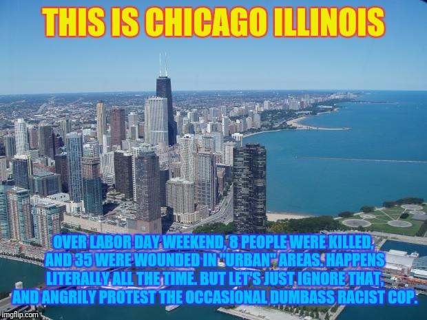 "THIS IS CHICAGO ILLINOIS OVER LABOR DAY WEEKEND, 8 PEOPLE WERE KILLED, AND 35 WERE WOUNDED IN ""URBAN"" AREAS. HAPPENS LITERALLY ALL THE TIME. 