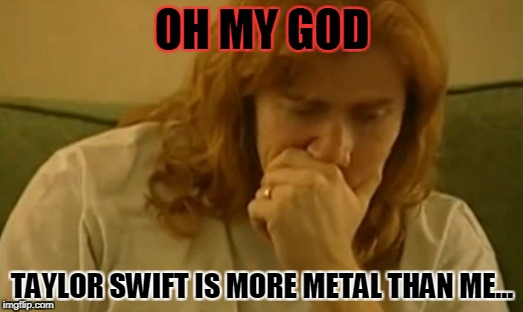 OH MY GOD TAYLOR SWIFT IS MORE METAL THAN ME... | image tagged in dave mustaine thinking | made w/ Imgflip meme maker