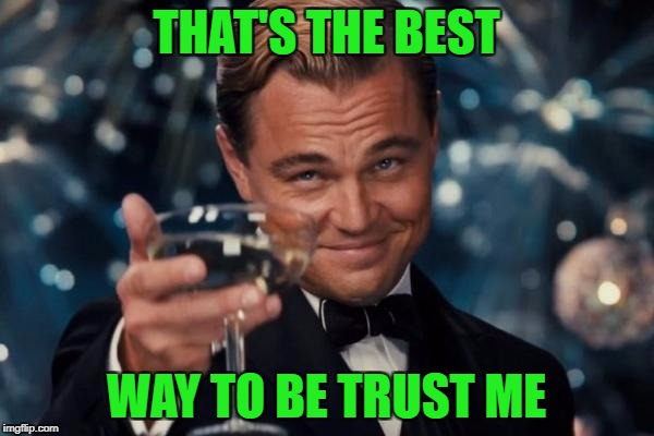 Leonardo Dicaprio Cheers Meme | THAT'S THE BEST WAY TO BE TRUST ME | image tagged in memes,leonardo dicaprio cheers | made w/ Imgflip meme maker