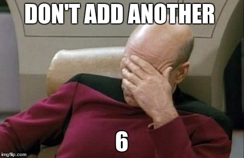 Captain Picard Facepalm Meme | DON'T ADD ANOTHER 6 | image tagged in memes,captain picard facepalm | made w/ Imgflip meme maker