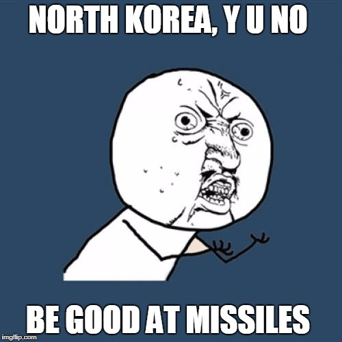 North Korea | NORTH KOREA, Y U NO BE GOOD AT MISSILES | image tagged in memes,y u no,north korea | made w/ Imgflip meme maker