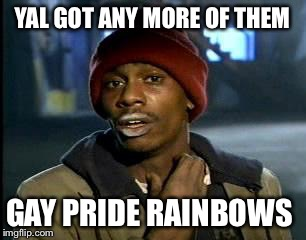 Y'all Got Any More Of That Meme | YAL GOT ANY MORE OF THEM GAY PRIDE RAINBOWS | image tagged in memes,yall got any more of | made w/ Imgflip meme maker