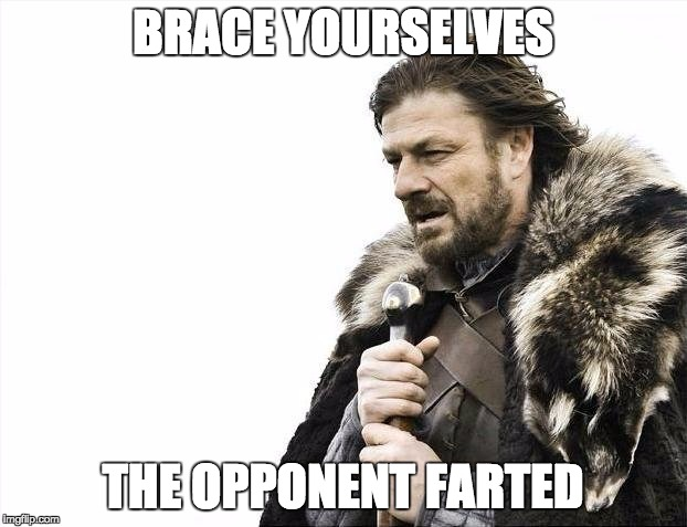 Brace Yourselves X is Coming Meme | BRACE YOURSELVES THE OPPONENT FARTED | image tagged in memes,brace yourselves x is coming | made w/ Imgflip meme maker