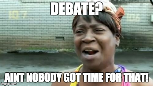 Aint Nobody Got Time For That Meme | DEBATE? AINT NOBODY GOT TIME FOR THAT! | image tagged in memes,aint nobody got time for that | made w/ Imgflip meme maker