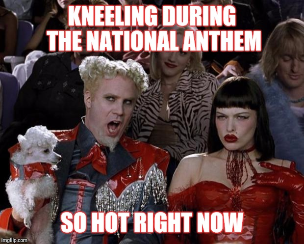 And the rockets red glare... | KNEELING DURING THE NATIONAL ANTHEM SO HOT RIGHT NOW | image tagged in memes,mugatu so hot right now | made w/ Imgflip meme maker