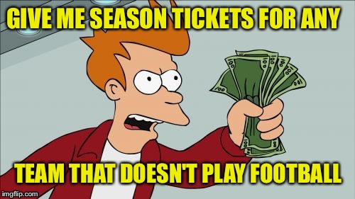 GIVE ME SEASON TICKETS FOR ANY TEAM THAT DOESN'T PLAY FOOTBALL | made w/ Imgflip meme maker
