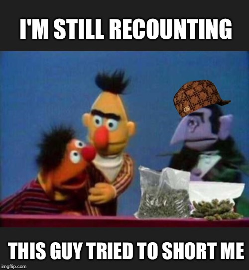 I'M STILL RECOUNTING THIS GUY TRIED TO SHORT ME | made w/ Imgflip meme maker